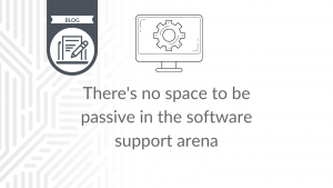 There's no space to be passive in the software support arena - blog cover